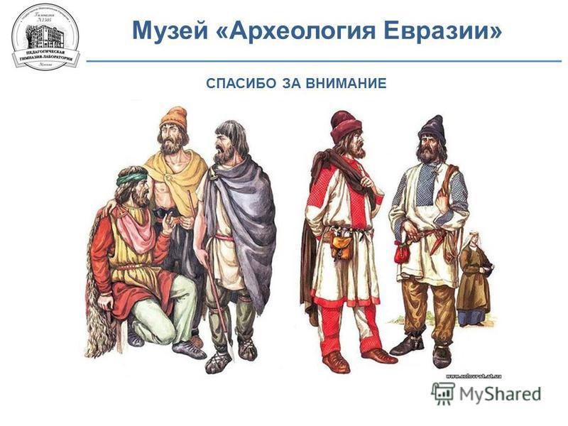 Музей «Археология Евразии» СПАСИБО ЗА ВНИМАНИЕ
