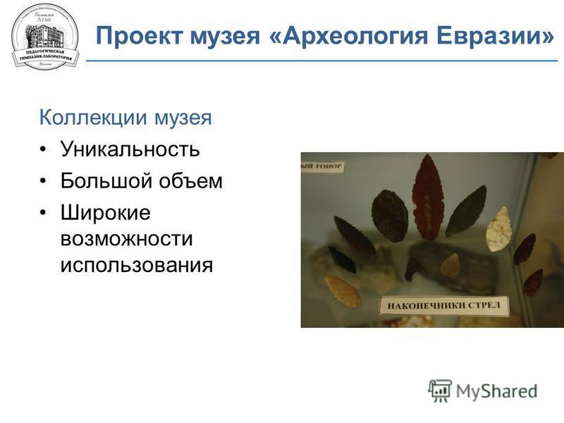 Проект музея «Археология Евразии» Коллекции музея Уникальность Большой объем Широкие возможности использования