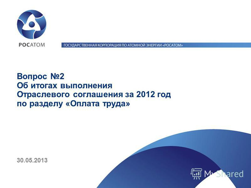 Вопрос 2 Об итогах выполнения Отраслевого соглашения за 2012 год по разделу «Оплата труда» 30.05.2013