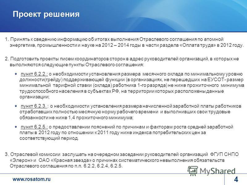 www.rosatom.ru Проект решения 4 1. Принять к сведению информацию об итогах выполнения Отраслевого соглашения по атомной энергетике, промышленности и науке на 2012 – 2014 годы в части раздела «Оплата труда» в 2012 году. 2. Подготовить проекты писем ко