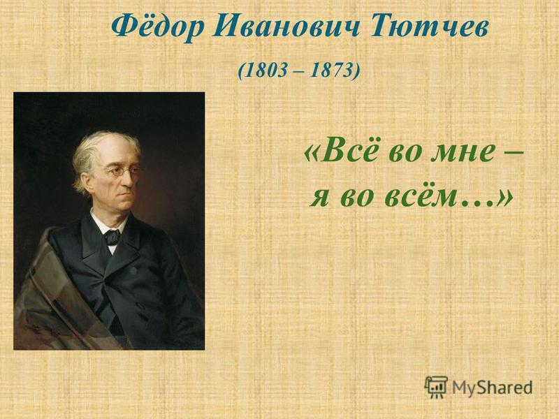 «Всё во мне – я во всём…» Фёдор Иванович Тютчев (1803 – 1873)