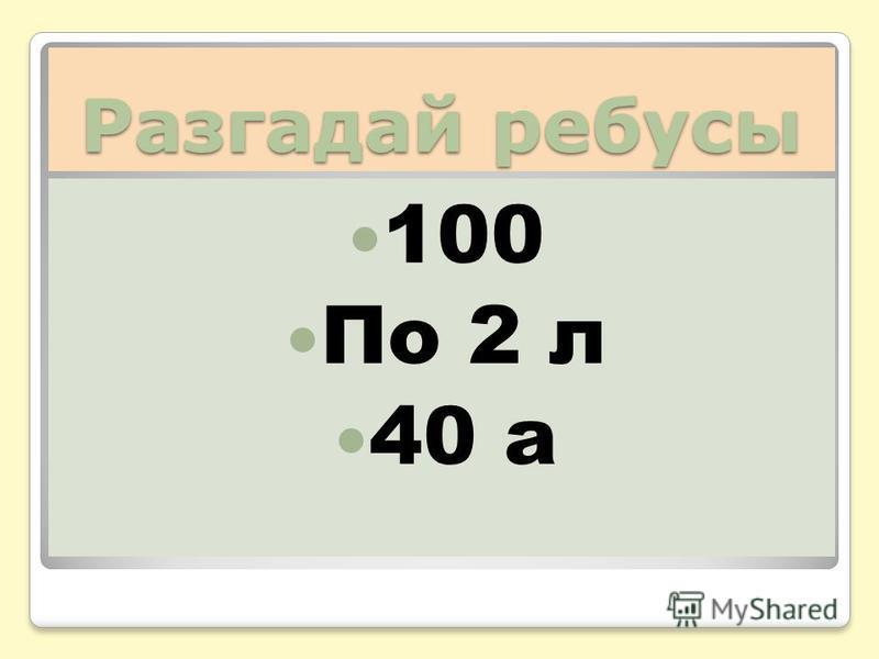 Разгадай ребусы 100 По 2 л 40 а