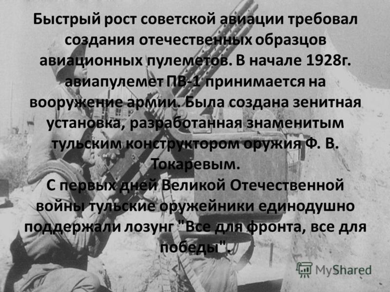Быстрый рост советской авиации требовал создания отечественных образцов авиационных пулеметов. В начале 1928 г. авиапулемет ПВ-1 принимается на вооружение армии. Была создана зенитная установка, разработанная знаменитым тульским конструктором оружия
