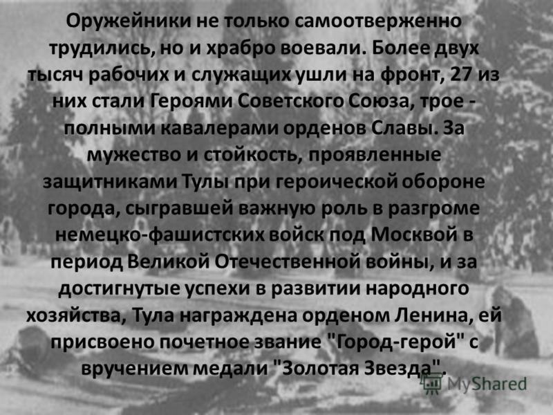 Оружейники не только самоотверженно трудились, но и храбро воевали. Более двух тысяч рабочих и служащих ушли на фронт, 27 из них стали Героями Советского Союза, трое - полными кавалерами орденов Славы. За мужество и стойкость, проявленные защитниками