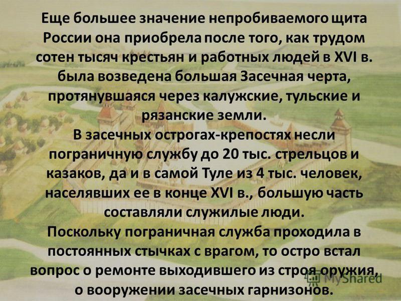 Еще большее значение непробиваемого щита России она приобрела после того, как трудом сотен тысяч крестьян и работных людей в XVI в. была возведена большая Засечная черта, протянувшаяся через калужские, тульские и рязанские земли. В засечных острогах-