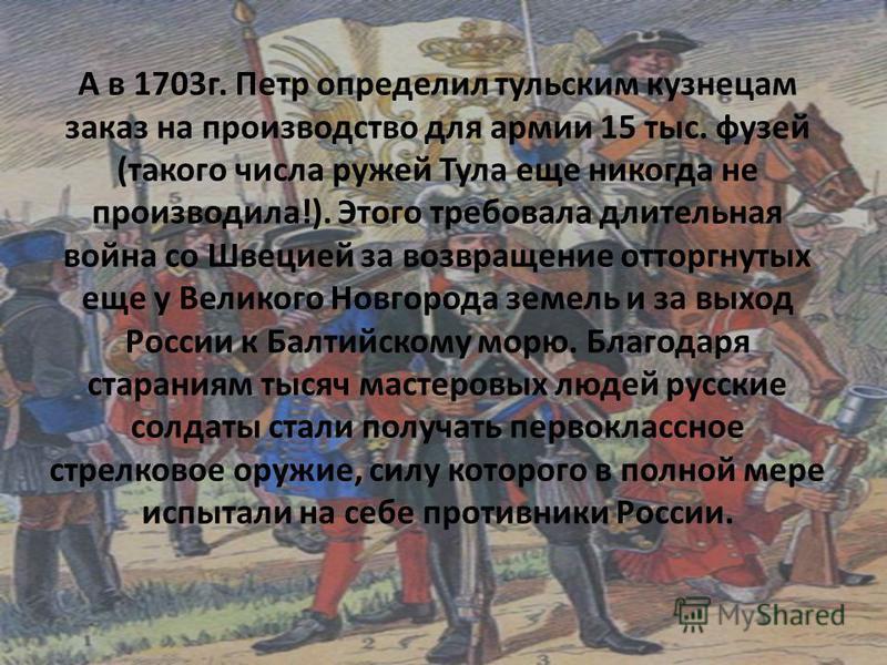 А в 1703 г. Петр определил тульским кузнецам заказ на производство для армии 15 тыс. фузей (такого числа ружей Тула еще никогда не производила!). Этого требовала длительная война со Швецией за возвращение отторгнутых еще у Великого Новгорода земель и