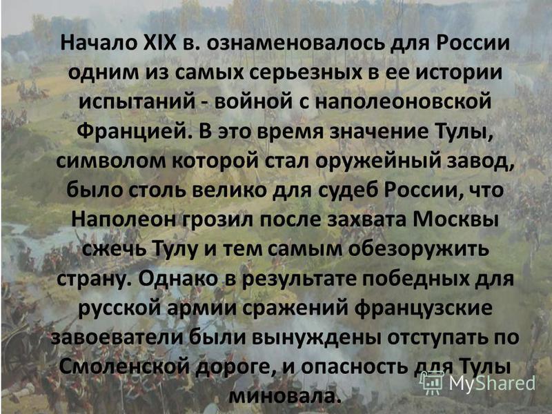 Начало XIX в. ознаменовалось для России одним из самых серьезных в ее истории испытаний - войной с наполеоновской Францией. В это время значение Тулы, символом которой стал оружейный завод, было столь велико для судеб России, что Наполеон грозил посл