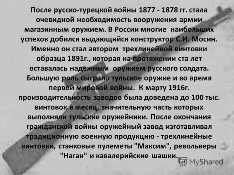 После русско-турецкой войны 1877 - 1878 гг. стала очевидной необходимость вооружения армии магазинным оружием. В России многие наибольших успехов добился выдающийся конструктор С.И. Мосин. Именно он стал автором трехлинейной винтовки образца 1891 г.,