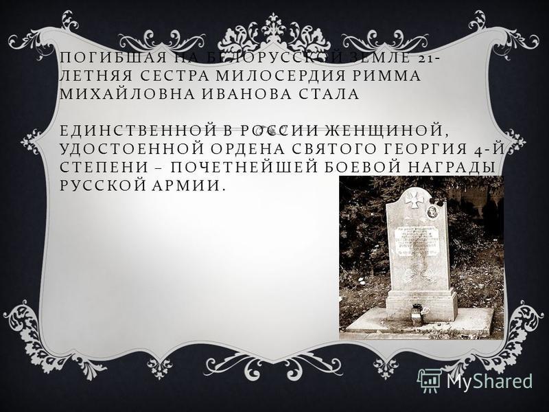 ПОГИБШАЯ НА БЕЛОРУССКОЙ ЗЕМЛЕ 21- ЛЕТНЯЯ СЕСТРА МИЛОСЕРДИЯ РИММА МИХАЙЛОВНА ИВАНОВА СТАЛА ЕДИНСТВЕННОЙ В РОССИИ ЖЕНЩИНОЙ, УДОСТОЕННОЙ ОРДЕНА СВЯТОГО ГЕОРГИЯ 4- Й СТЕПЕНИ – ПОЧЕТНЕЙШЕЙ БОЕВОЙ НАГРАДЫ РУССКОЙ АРМИИ.
