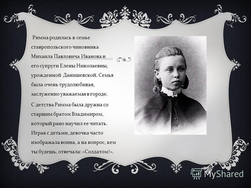 Римма родилась в семье ставропольского чиновника Михаила Павловича Иванова и его супруги Елены Николаевны, урожденной Данишевской. Семья была очень трудолюбивая, заслуженно уважаемая в городе. С детства Римма была дружна со старшим братом Владимиром,