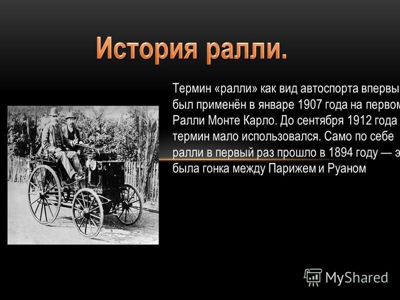Термин «ралли» как вид автоспорта впервые был применён в январе 1907 года на первом Ралли Монте Карло. До сентября 1912 года термин мало использовался. Само по себе ралли в первый раз прошло в 1894 году это была гонка между Парижем и Руаном