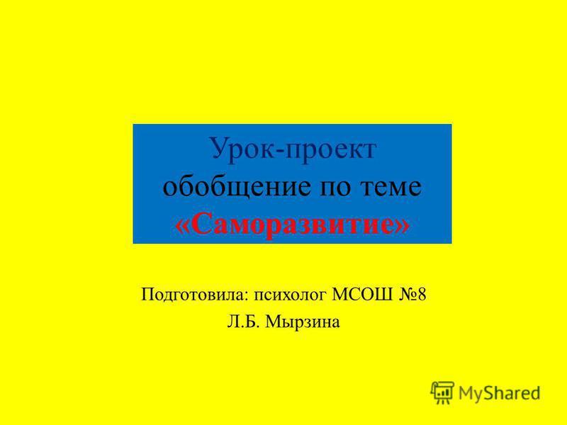 Урок-проект обобщение по теме «Саморазвитие» Подготовила: психолог МСОШ 8 Л.Б. Мырзина