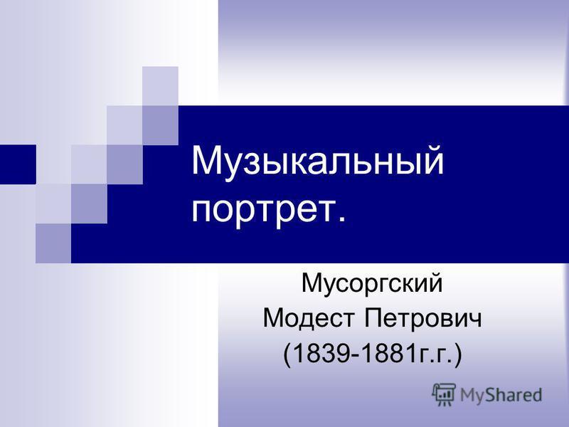 Музыкальный портрет. Мусоргский Модест Петрович (1839-1881 г.г.)