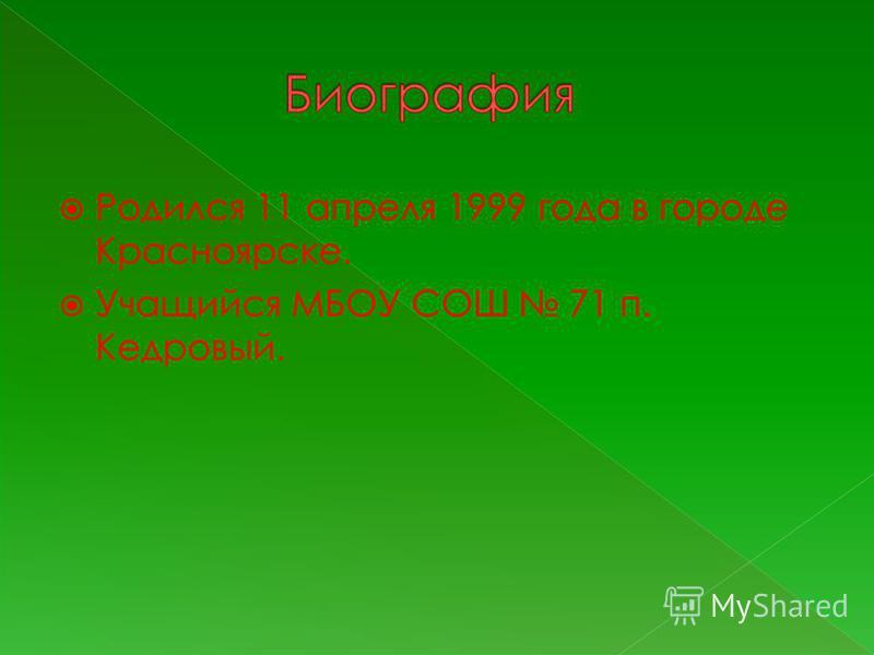 Родился 11 апреля 1999 года в городе Красноярске. Учащийся МБОУ СОШ 71 п. Кедровый.