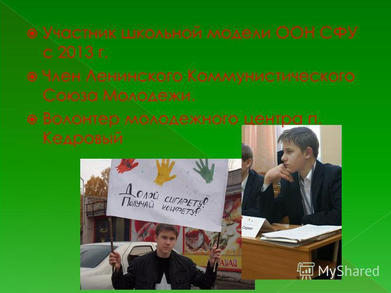 Участник школьной модели ООН СФУ с 2013 г. Член Ленинского Коммунистического Союза Молодежи. Волонтер молодежного центра п. Кедровый