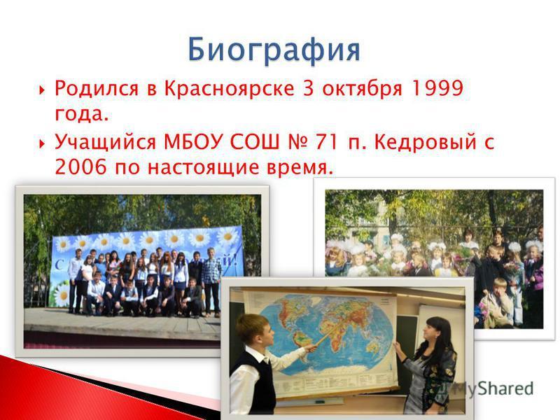 Родился в Красноярске 3 октября 1999 года. Учащийся МБОУ СОШ 71 п. Кедровый с 2006 по настоящие время.