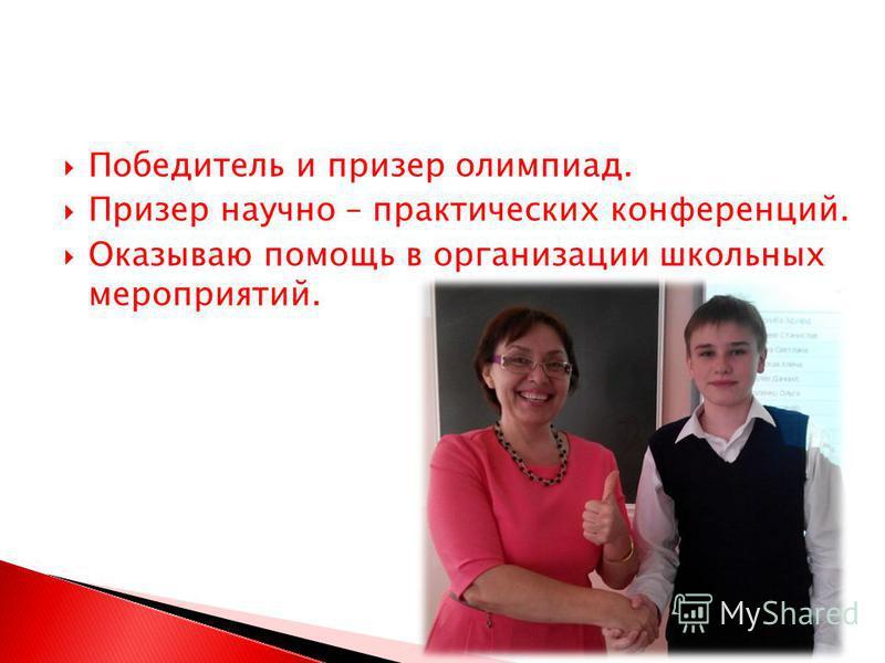 Победитель и призер олимпиад. Призер научно – практических конференций. Оказываю помощь в организации школьных мероприятий.