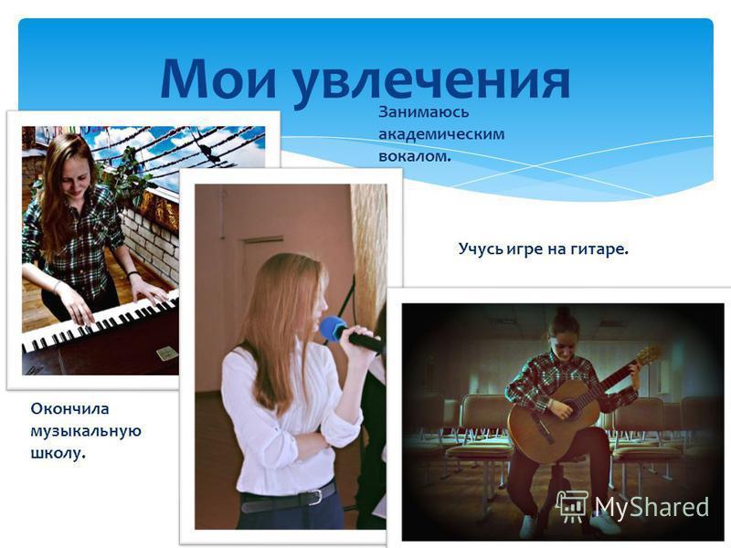Мои увлечения Окончила музыкальную школу. Занимаюсь академическим вокалом. Учусь игре на гитаре.