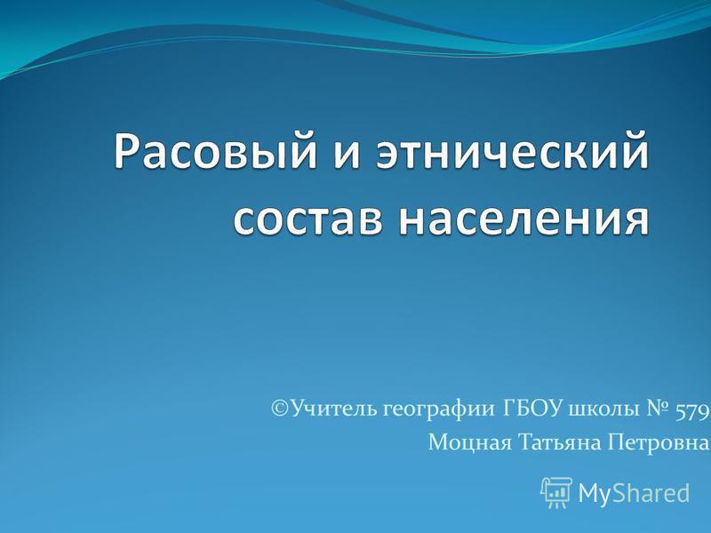 Учитель географии ГБОУ школы 579 Моцная Татьяна Петровна