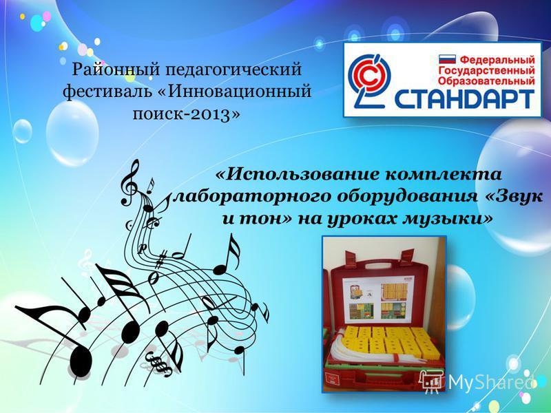 Районный педагогический фестиваль «Инновационный поиск-2013» «Использование комплекта лабораторного оборудования «Звук и тон» на уроках музыки»