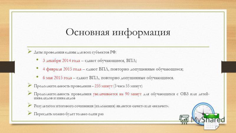 Основная информация Даты проведения едины для всех субъектов РФ: 3 декабря 2014 года – сдают обучающиеся, ВПЛ; 4 февраля 2015 года – сдают ВПЛ, повторно допущенные обучающиеся; 6 мая 2015 года – сдают ВПЛ, повторно допущенные обучающиеся. Продолжител