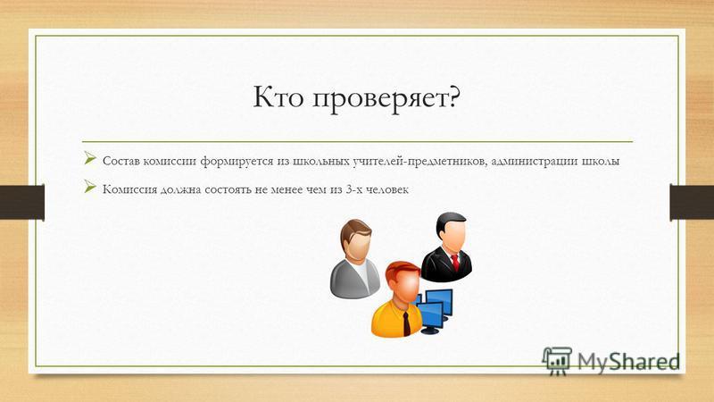 Кто проверяет? Состав комиссии формируется из школьных учителей-предметников, администрации школы Комиссия должна состоять не менее чем из 3-х человек