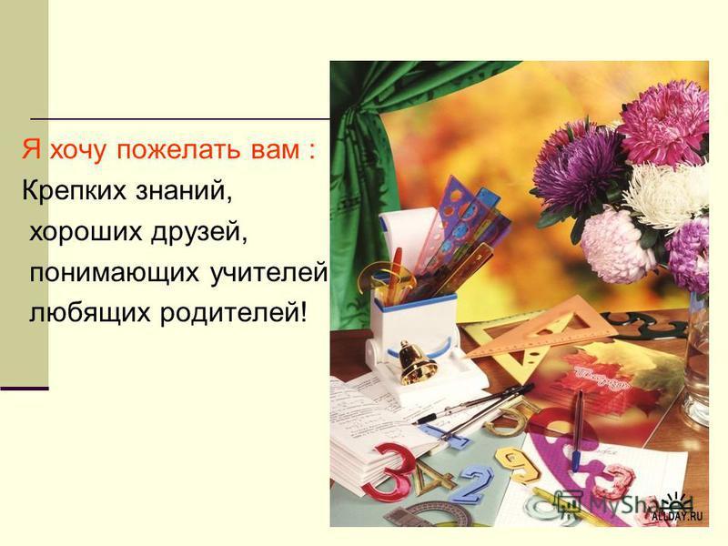 Я хочу пожелать вам : Крепких знаний, хороших друзей, понимающих учителей, любящих родителей!