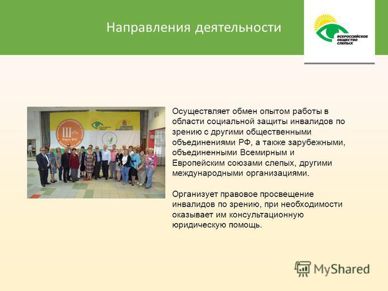 Направления деятельности Осуществляет обмен опытом работы в области социальной защиты инвалидов по зрению с другими общественными объединениями РФ, а также зарубежными, объединенными Всемирным и Европейским союзами слепых, другими международными орга