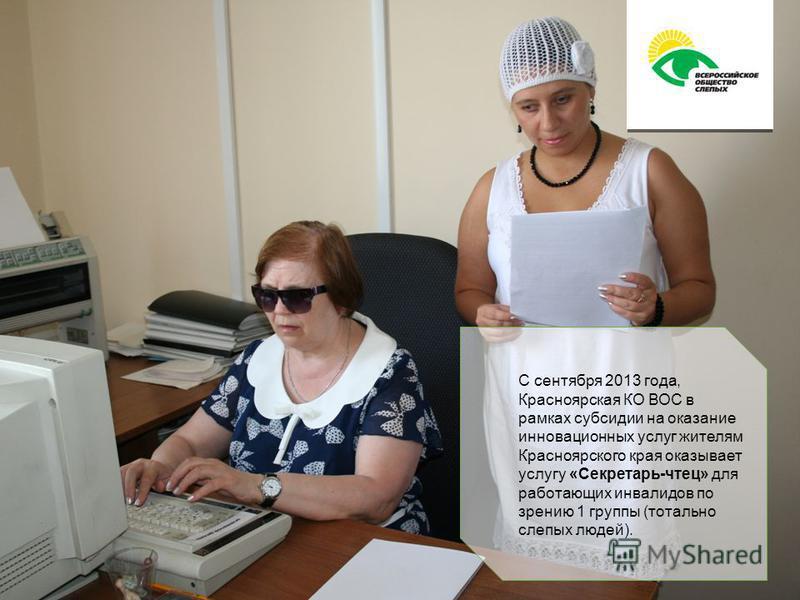 С сентября 2013 года, Красноярская КО ВОС в рамках субсидии на оказание инновационных услуг жителям Красноярского края оказывает услугу «Секретарь-чтец» для работающих инвалидов по зрению 1 группы (тотально слепых людей).