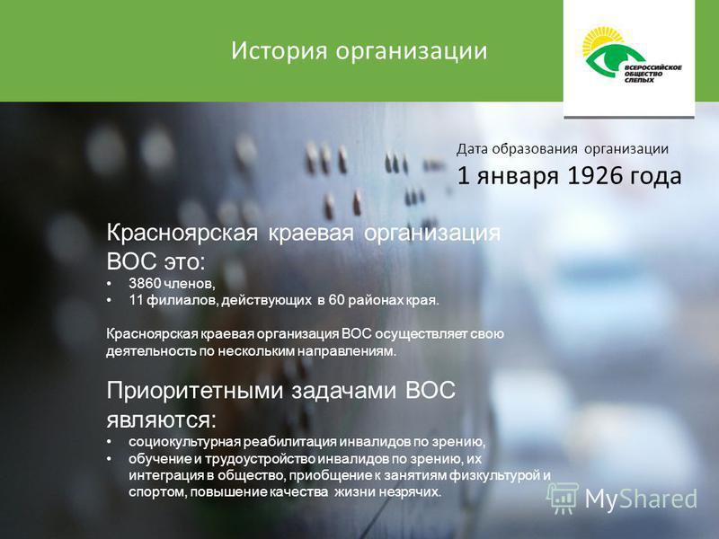 История организации Красноярская краевая организация ВОС это: 3860 членов, 11 филиалов, действующих в 60 районах края. Красноярская краевая организация ВОС осуществляет свою деятельность по нескольким направлениям. Приоритетными задачами ВОС являются