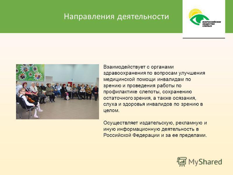 Направления деятельности Взаимодействует с органами здравоохранения по вопросам улучшения медицинской помощи инвалидам по зрению и проведения работы по профилактике слепоты, сохранению остаточного зрения, а также осязания, слуха и здоровья инвалидов