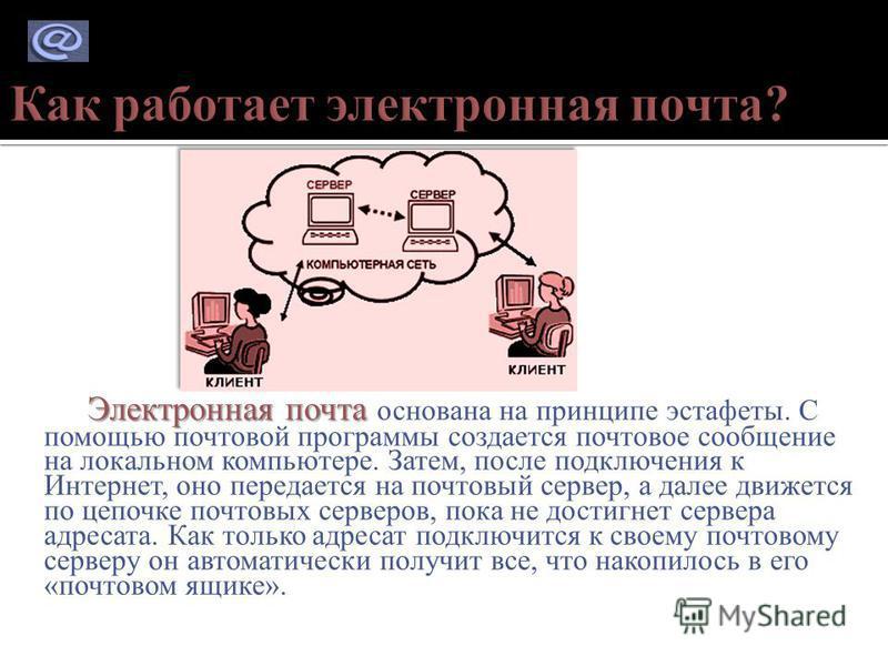 Электронная почта Электронная почта основана на принципе эстафеты. С помощью почтовой программы создается почтовое сообщение на локальном компьютере. Затем, после подключения к Интернет, оно передается на почтовый сервер, а далее движется по цепочке