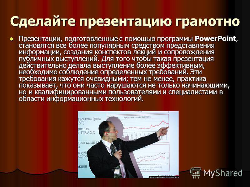 Сделайте презентацию грамотно Презентации, подготовленные с помощью программы PowerPoint, становятся все более популярным средством представления информации, создания конспектов лекций и сопровождения публичных выступлений. Для того чтобы такая презе