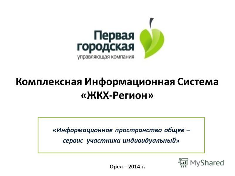 Комплексная Информационная Система «ЖКХ-Регион» «Информационное пространство общее – сервис участника индивидуальный» Орел – 2014 г.