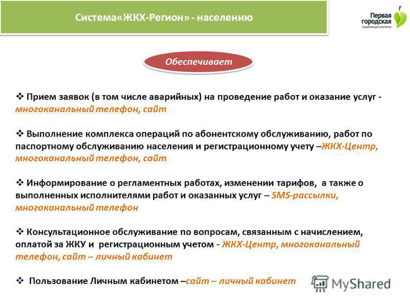 Система«ЖКХ-Регион» - населению Обеспечивает Прием заявок (в том числе аварийных) на проведение работ и оказание услуг - многоканальный телефон, сайт Выполнение комплекса операций по абонентскому обслуживанию, работ по паспортному обслуживанию населе
