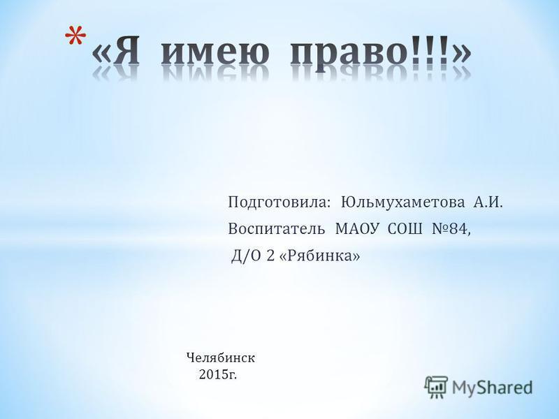 Подготовила : Юльмухаметова А. И. Воспитатель МАОУ СОШ 84, Д / О 2 « Рябинка » Челябинск 2015 г.