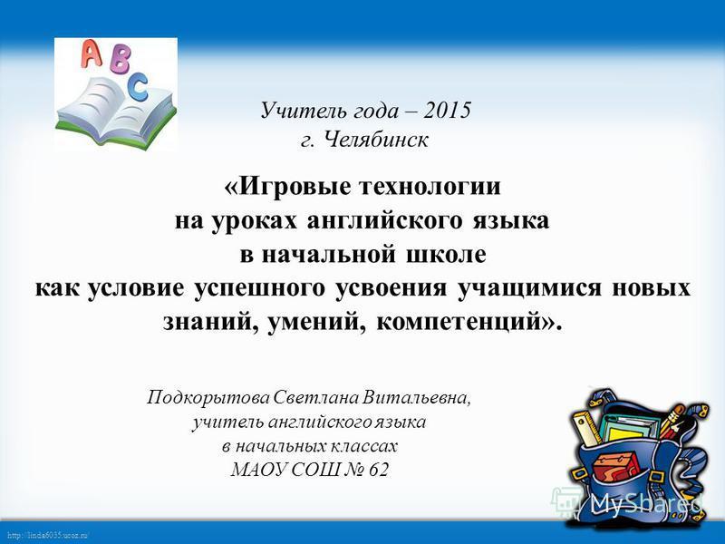http://linda6035.ucoz.ru/ «Игровые технологии на уроках английского языка в начальной школе как условие успешного усвоения учащимися новых знаний, умений, компетенций». Учитель года – 2015 г. Челябинск Подкорытова Светлана Витальевна, учитель английс