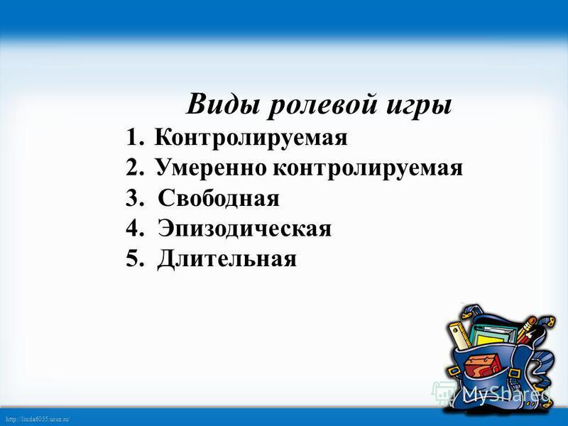 http://linda6035.ucoz.ru/ Виды ролевой игры 1. Контролируемая 2. Умеренно контролируемая 3. Свободная 4. Эпизодическая 5. Длительная