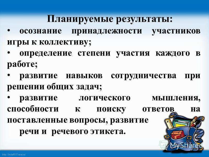 http://linda6035.ucoz.ru/ Планируемые результаты: осознание принадлежности участников игры к коллективу; определение степени участия каждого в работе; развитие навыков сотрудничества при решении общих задач; развитие логического мышления, способности