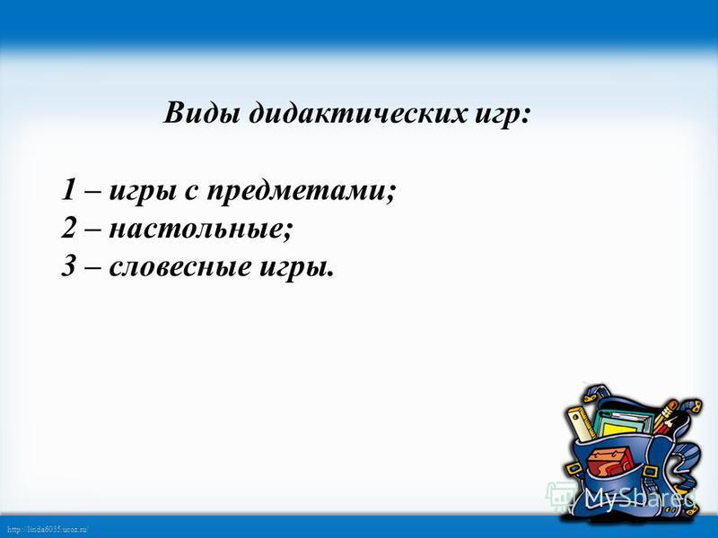 http://linda6035.ucoz.ru/ Виды дидактических игр: 1 – игры с предметами; 2 – настольные; 3 – словесные игры.