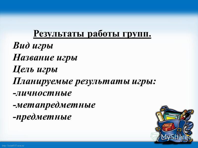 http://linda6035.ucoz.ru/ Результаты работы групп. Вид игры Название игры Цель игры Планируемые результаты игры: -личностные -метапредметные -предметные