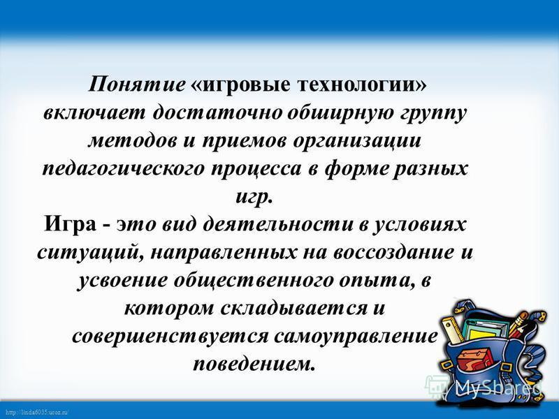 http://linda6035.ucoz.ru/ Понятие «игровые технологии» включает достаточно обширную группу методов и приемов организации педагогического процесса в форме разных игр. Игра - это вид деятельности в условиях ситуаций, направленных на воссоздание и усвое