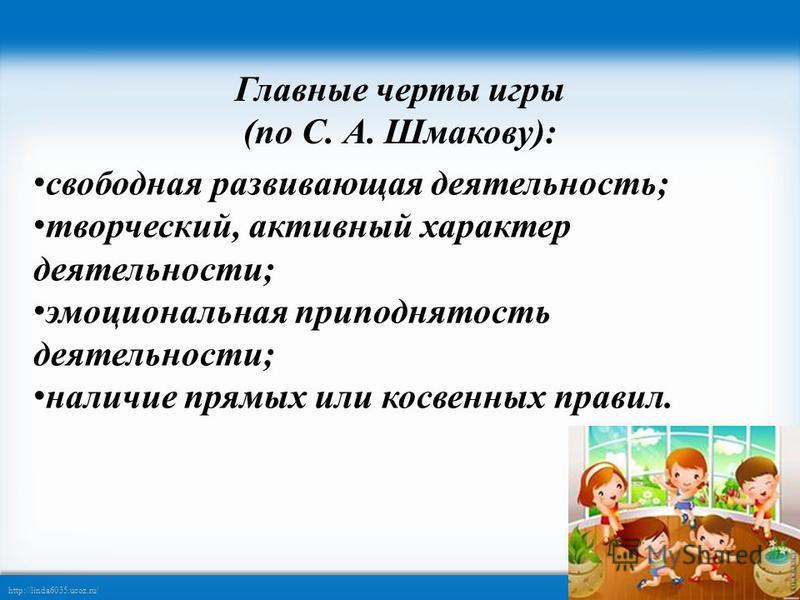 http://linda6035.ucoz.ru/ Главные черты игры (по С. А. Шмакову): свободная развивающая деятельность; творческий, активный характер деятельности; эмоциональная приподнятость деятельности; наличие прямых или косвенных правил.