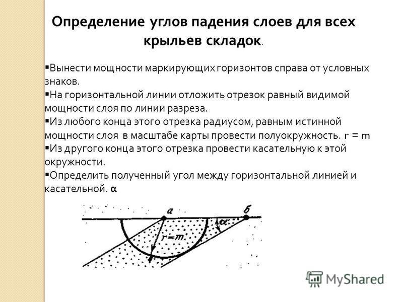 Определение углов падения слоев для всех крыльев складок. Вынести мощности маркирующих горизонтов справа от условных знаков. На горизонтальной линии отложить отрезок равный видимой мощности слоя по линии разреза. Из любого конца этого отрезка радиусо