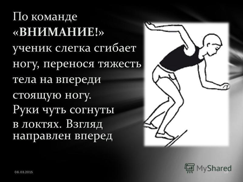 По команде «ВНИМАНИЕ!» ученик слегка сгибает ногу, перенося тяжесть тела на впереди стоящую ногу. Руки чуть согнуты в локтях. Взгляд направлен вперед 06.03.201510