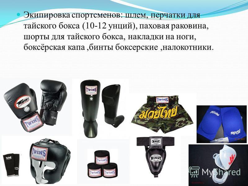Экипировка спортсменов: шлем, перчатки для тайского бокса (10-12 унций), паховая раковина, шорты для тайского бокса, накладки на ноги, боксёрская капа,бинты боксерские,налокотники.