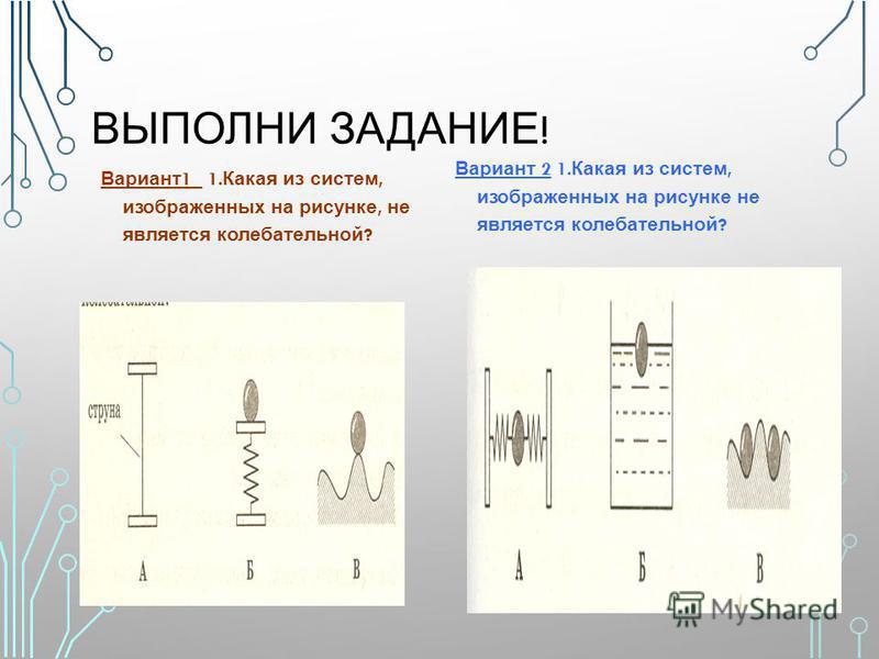 ВЫПОЛНИ ЗАДАНИЕ ! Вариант 1 1. Какая из систем, изображенных на рисунке, не является колебательной ? Вариант 2 1. Какая из систем, изображенных на рисунке не является колебательной ?