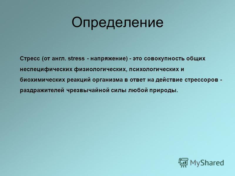Определение Стресс (от англ. stress - напряжение) - это совокупность общих неспецифических физиологических, психологических и биохимических реакций организма в ответ на действие стрессоров - раздражителей чрезвычайной силы любой природы.