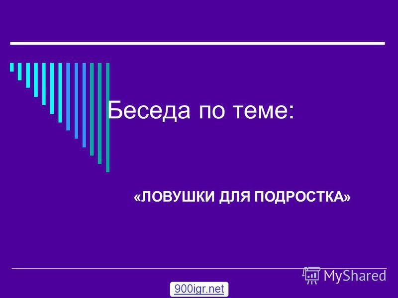 Беседа по теме: «ЛОВУШКИ ДЛЯ ПОДРОСТКА» 900igr.net