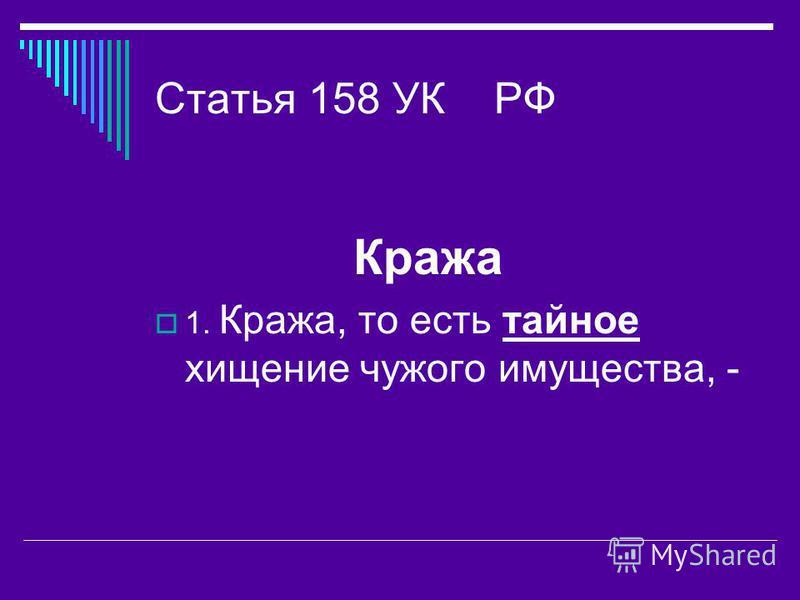 Статья 158 УК РФ Кража 1. Кража, то есть тайное хищение чужого имущества, -